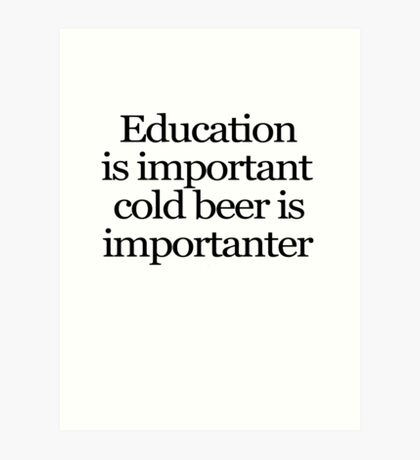 Education is important cold beer is importanter Art Print