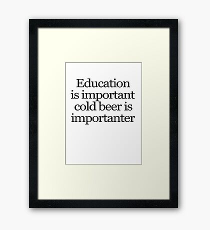 Education is important cold beer is importanter Framed Print