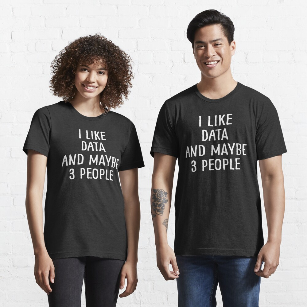I Like Data and Maybe 3 People Essential T-Shirt