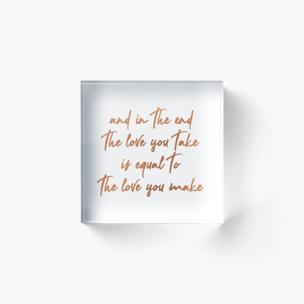 the love you take is equal to the love you make  Acrylic Block