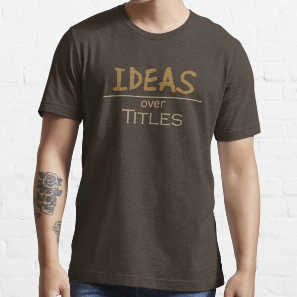 Ideas over Titles Essential T-Shirt