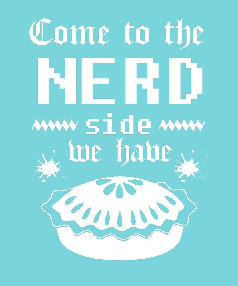 Come to the Nerd Side We Have Pie Funny Nerdy Design by Ding-One