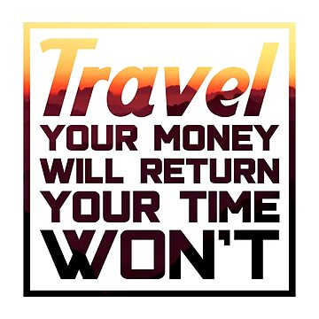 Travel Quotes TShirt: Travel, Your Money Will Return, Your Time Won't by drakouv