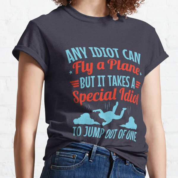 Skydiver Any Idiot Can Fly A Plane But It Takes A Special Idiot To Jump Out Of One Classic T-Shirt