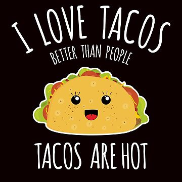 I love tacos better than people, tacos are hot!  by zeno27