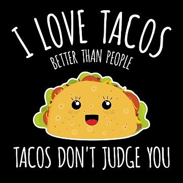 I love tacos better than people, tacos don't judge you!  by zeno27