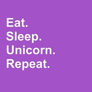 Eat. Sleep. Unicorn. Repeat.  by GrayDaiser