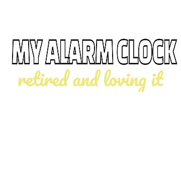 I ditched my alarm clock. Retired and loving it by teesogram