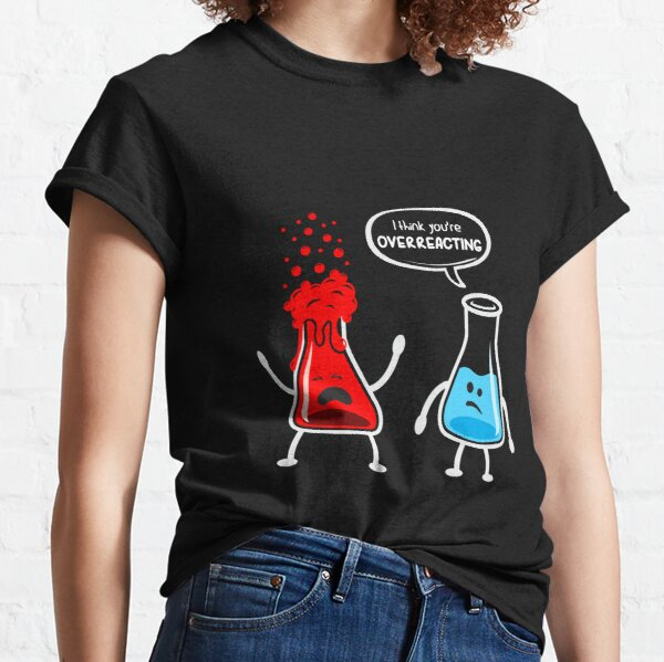 I think you're overreacting - Funny Nerd Chemistry Shirt Classic T-Shirt