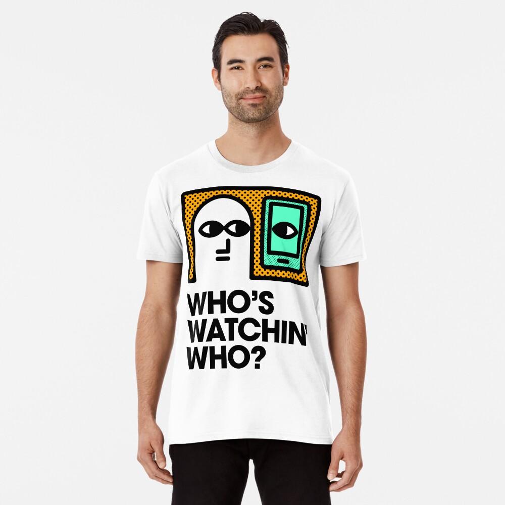 Who's Watchin' Who? Premium T-Shirt