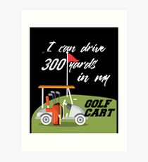 I Can Drive 300 Yards In My Golf Cart Art Print