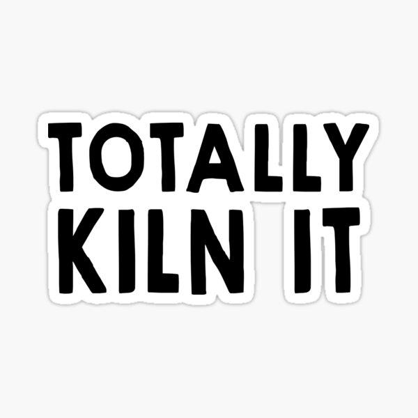 Totally Kiln It Sticker