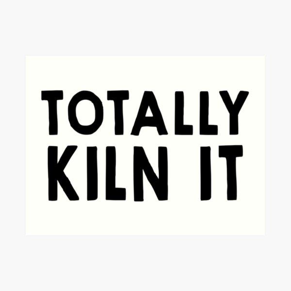 Totally Kiln It Art Print