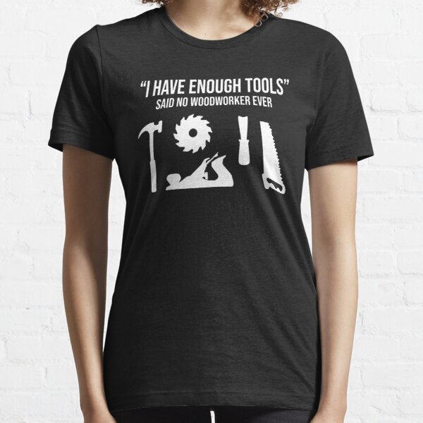 I Have Enough Tools Funny Woodworking Gift T-Shirt Essential T-Shirt