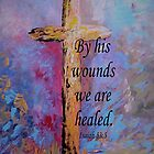 By His Wounds We Are Healed by EloiseArt