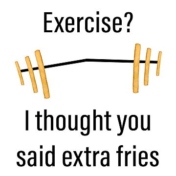 Exercise? I thought you said extra fries - gym and workout puns by tziggles