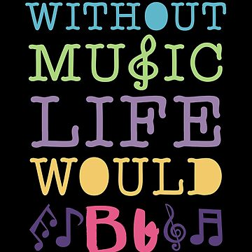 Without Music Life Would Bb by birdeyes
