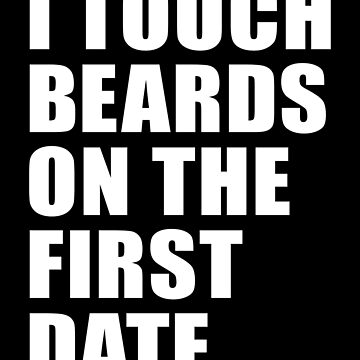 I TOUCH BEARDS ON THE FIRST DATE by limitlezz