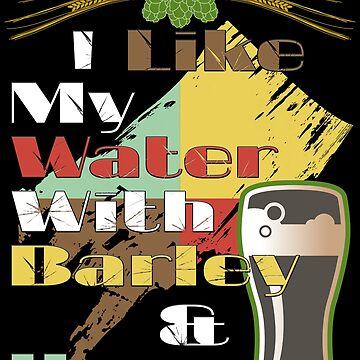I Like My Water With Barley & Hops by ThreadsNouveau