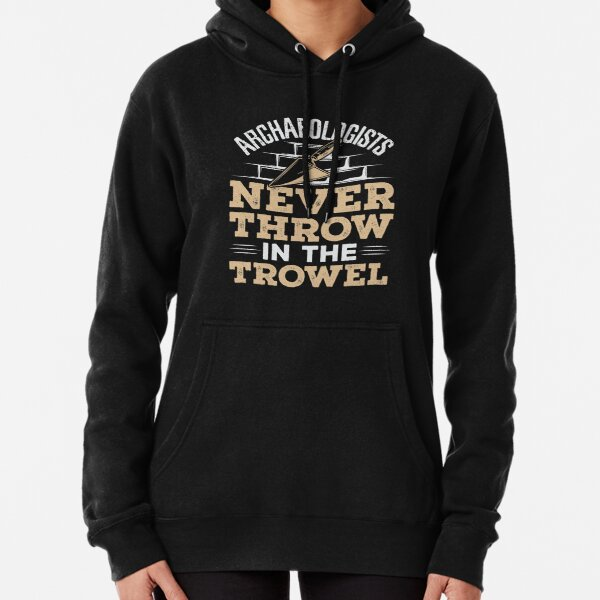 Archaeologists Never Throw In The Trowel Pullover Hoodie