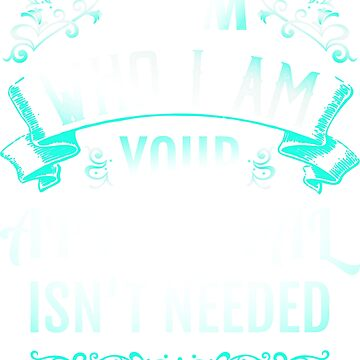 I Am Who I Am Your Approval Is Not Needed by BCreative4U