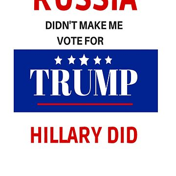 RUSSIA DIDN'T MAKE ME VOTE FOR TRUMP  by TIAMARIACAT