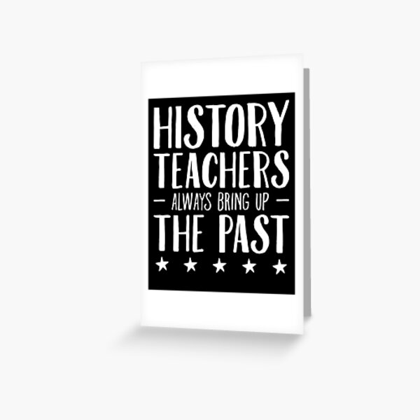 History Teachers Always Bring Up The Past - Funny History Teacher Greeting Card