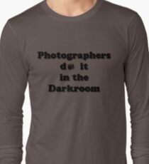Photographers do it in the Darkroom Long Sleeve T-Shirt
