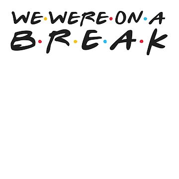 We Were on a Break Funny T-Shirt by KNEI