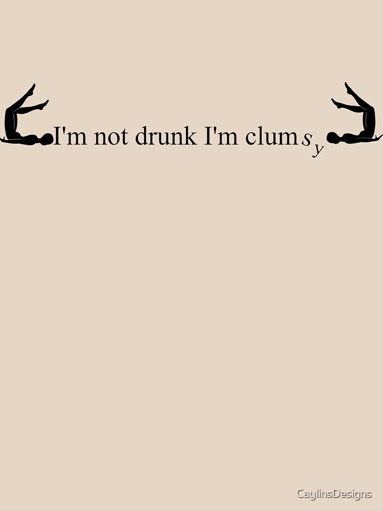 I'm not drunk just clumsy by CaylinsDesigns
