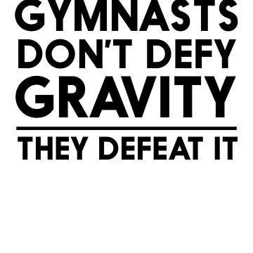 Gymnasts Don't Defy Gravity They Defeat It by keepers
