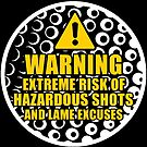 Warning! Extreme Risk Of Hazardous Shots And Lame Excuses by wantneedlove
