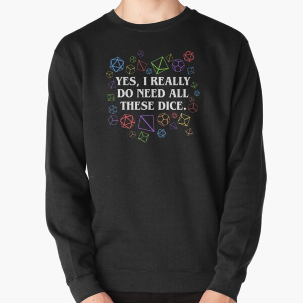 Yes I Really Do Need All These Dice Tabletop RPG Pullover Sweatshirt