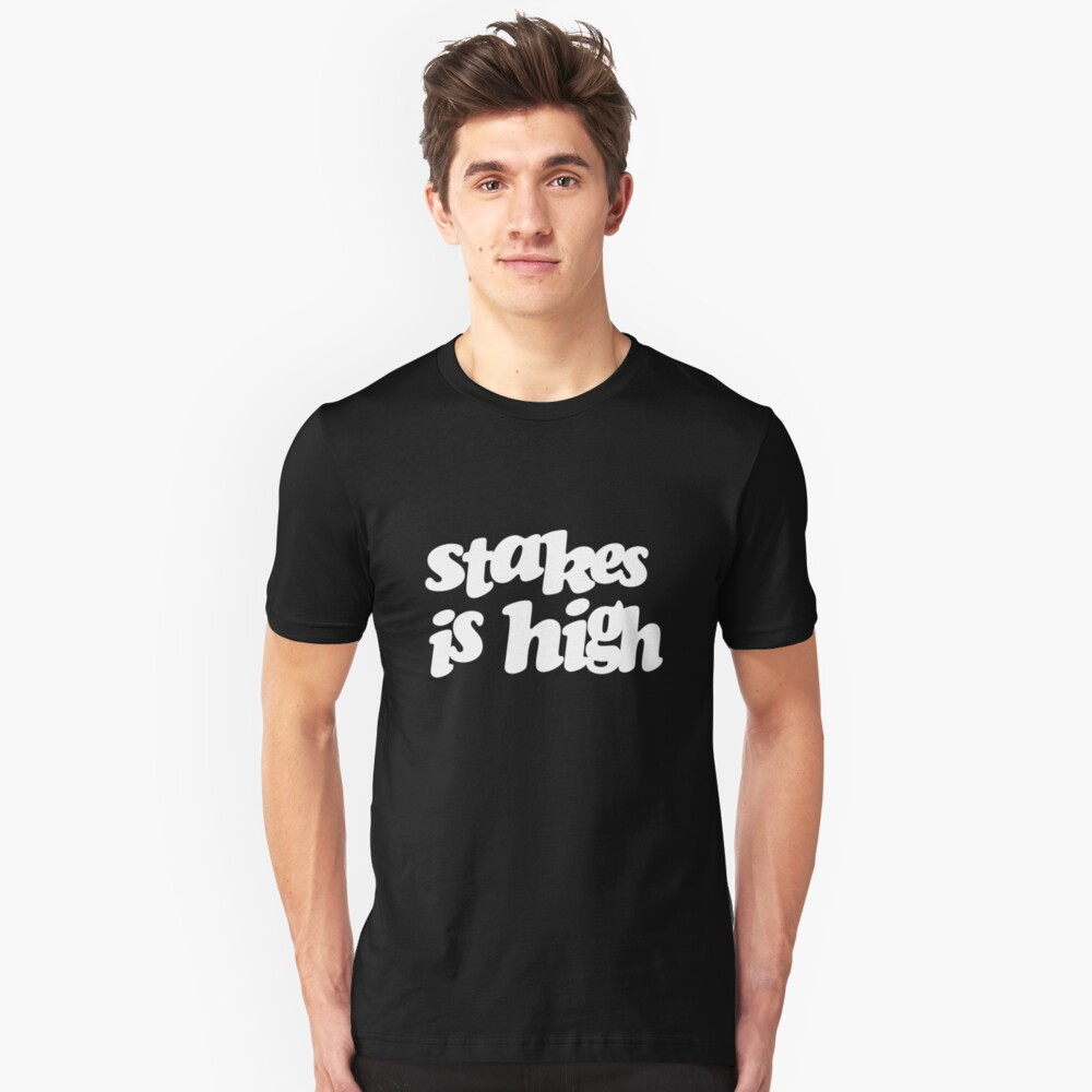 Stakes is high Unisex T-Shirt Front