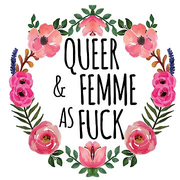 Queer and Femme as Fuck by whitneykayc