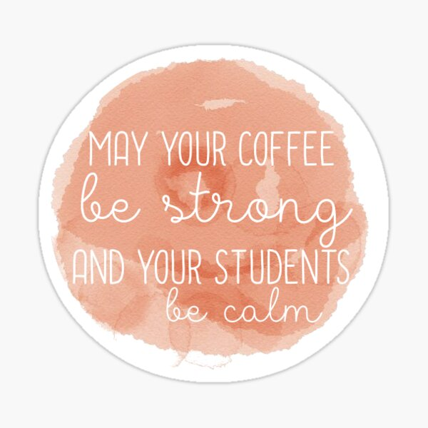 May Your Coffee Be Strong and Your Students Be Calm Sticker