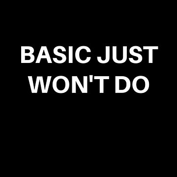basic just won't do! by MallsD