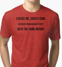 EXCUSE ME, COULD I CURL BETWEEN YOUR DEADLIFT SETS WITH THE SAME WEIGHT Tri-blend T-Shirt