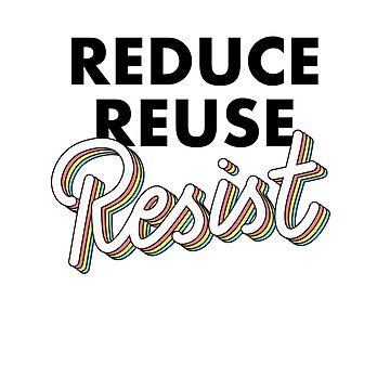 REDUCE REUSE RESIST by michellestam