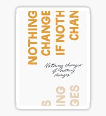 Nothing Change If Nothing Changes Sticker
