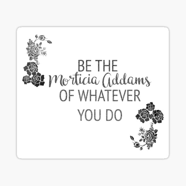 Be the Morticia Addams of Whatever You Do Sticker