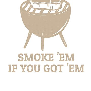 Smoke Em If You Got Em by rockpapershirts