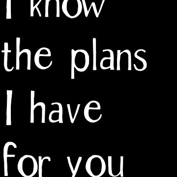 I know the plans I have for you - Jeremiah 29:11 by JHWHDesign