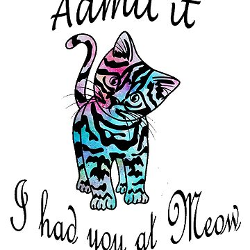 Cute Colorful Kitten Design - Admit it, I had you at Meow by DeepDenn