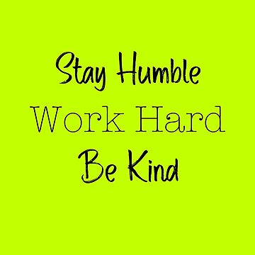 Stay Humble, Work Hard, Be Kind by DreamApparel