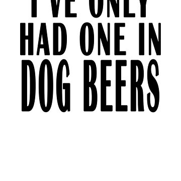 Ive Only Had One In Dog Beers Funny Beer Drinking Shirt Mugs by lemonographie