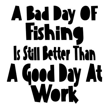 A Bad Day OF Fishing Is Still Better Than A Good Day At Work by lemonographie