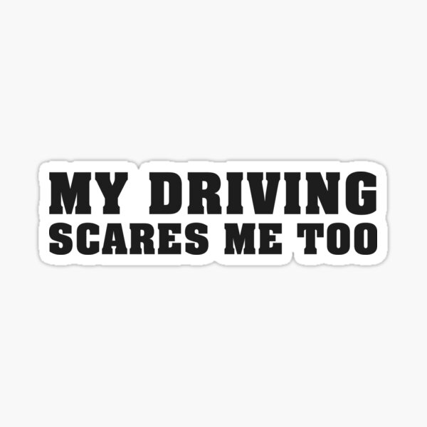 My driving scares me too Sticker