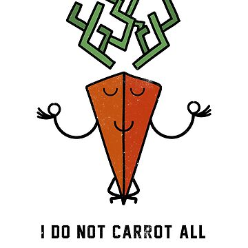 I do not carrot all. Don't care, be zen, funny pun by byzmo