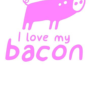 I love my bacon by squidgun
